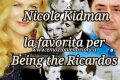 Nicole Kidman la favorita per Being the Ricardos